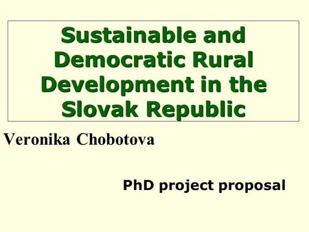 Sustainable and Democratic Rural Development in the Slovak Republic Veronika Chobotova PhD project proposal.