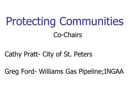 Protecting Communities Co-Chairs Cathy Pratt- City of St. Peters Greg Ford- Williams Gas Pipeline;INGAA.