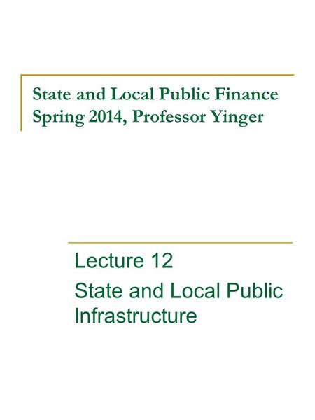 State and Local Public Finance Spring 2014, Professor Yinger Lecture 12 State and Local Public Infrastructure.