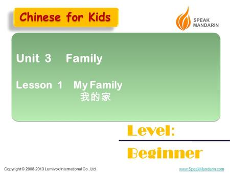 Copyright © 2008-2013 Lumivox International Co., Ltd.www.SpeakMandarin.com Unit 3 Family Lesson 1 My Family 我的家 Unit 3 Family Lesson 1 My Family 我的家 Level.