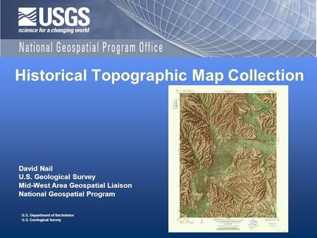 U.S. Department of the Interior U.S. Geological Survey Historical Topographic Map Collection David Nail U.S. Geological Survey Mid-West Area Geospatial.
