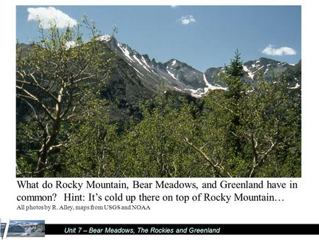 Unit 7 – Bear Meadows, The Rockies and Greenland What do Rocky Mountain, Bear Meadows, and Greenland have in common? Hint: It's cold up there on top of.