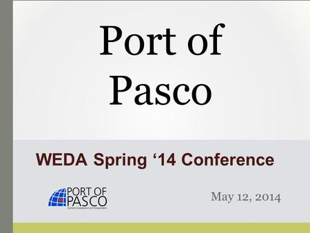 WEDA Spring '14 Conference May 12, 2014 Port of Pasco.