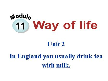 11 Unit 2 In England you usually drink tea with milk.