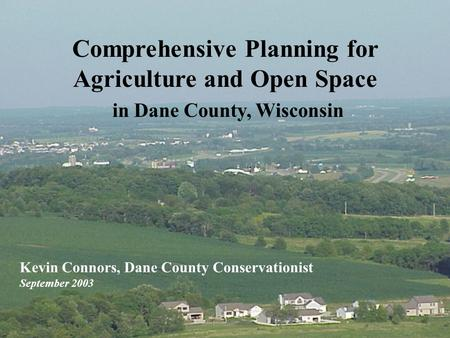 Comprehensive Planning for Agriculture and Open Space in Dane County, Wisconsin Kevin Connors, Dane County Conservationist September 2003.