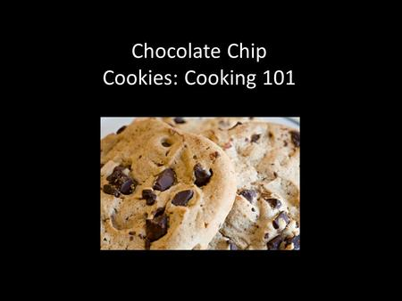 Chocolate Chip Cookies: Cooking 101. Step One: Find a recipe you like Look online. Look in cookbooks. Ask friends and family for recipes. Here is an example.