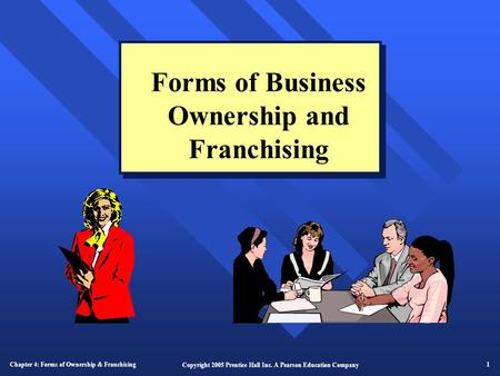 Chapter 4: Forms of Ownership & Franchising 1 Copyright 2005 Prentice Hall Inc. A Pearson Education Company Forms of Business Ownership and Franchising.