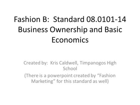 Fashion B: Standard 08.0101-14 Business Ownership and Basic Economics Created by: Kris Caldwell, Timpanogos High School (There is a powerpoint created.