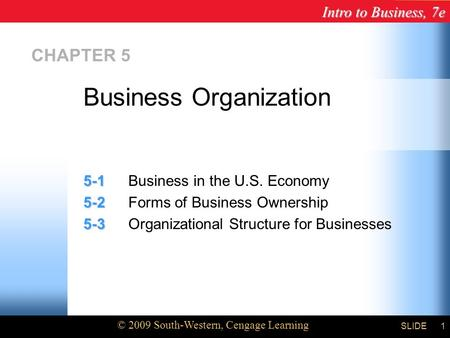 Intro to Business, 7e © 2009 South-Western, Cengage Learning SLIDE1 CHAPTER 5 5-1 5-1Business in the U.S. Economy 5-2 5-2Forms of Business Ownership 5-3.