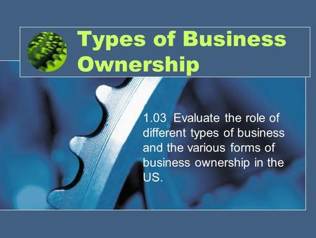 Types of Business Ownership 1.03 Evaluate the role of different types of business and the various forms of business ownership in the US.