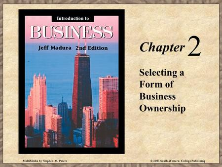 MultiMedia by Stephen M. Peters© 2001 South-Western College Publishing Chapter 2 Selecting a Form of Business Ownership Introduction to.