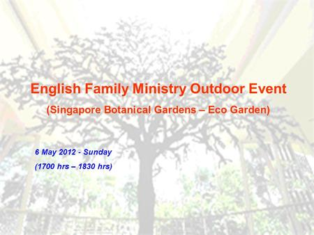 English Family Ministry Outdoor Event (Singapore Botanical Gardens – Eco Garden) 6 May 2012 - Sunday (1700 hrs – 1830 hrs)