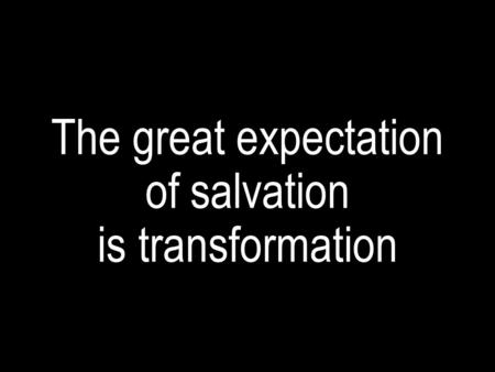 The great expectation of salvation is transformation.