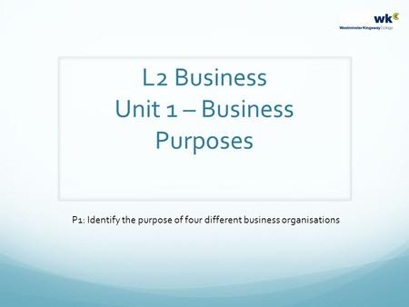 L2 Business Unit 1 – Business Purposes P1: Identify the purpose of four different business organisations.