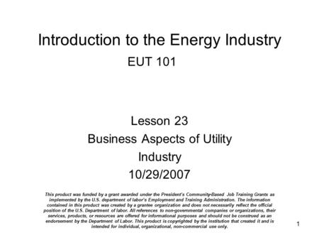 1 Introduction to the Energy Industry EUT 101 Lesson 23 Business Aspects of Utility Industry 10/29/2007 This product was funded by a grant awarded under.