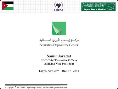 1 Copyright © Securities Depository Center, Jordan. All Rights Reserved. 1 Samir Jaradat SDC Chief Executive Officer AMEDA Vice President Libya, Nov. 28.