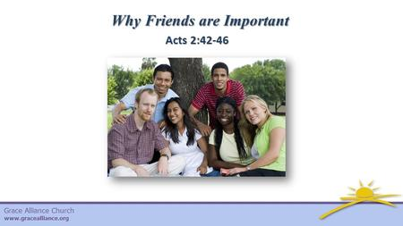 Grace Alliance Church www.gracealliance.org Why Friends are Important Acts 2:42-46.