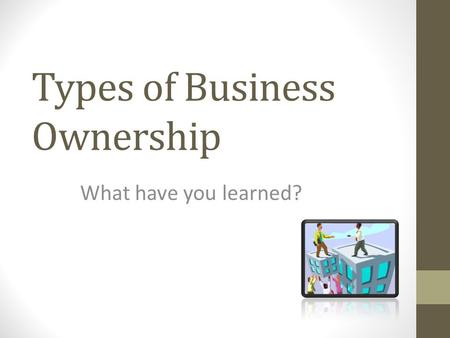 Types of Business Ownership What have you learned?