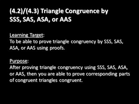 (4.2)/(4.3) Triangle Congruence by SSS, SAS, ASA, or AAS Learning Target: To be able to prove triangle congruency by SSS, SAS, ASA, or AAS using proofs.