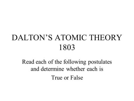 DALTON'S ATOMIC THEORY 1803 Read each of the following postulates and determine whether each is True or False.