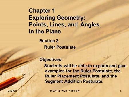 Chapter 1Section 2 - Ruler Postulate1 Chapter 1 Exploring Geometry: Points, Lines, and Angles in the Plane Section 2 Ruler Postulate Objectives: Students.