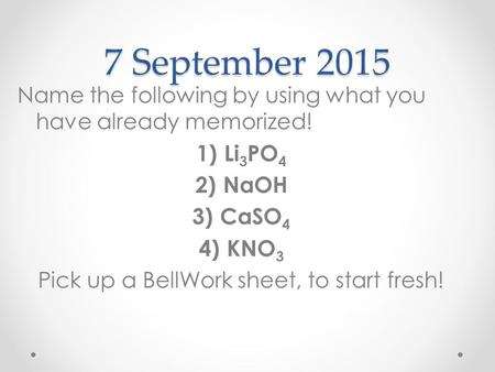 7 September 2015 Name the following by using what you have already memorized! 1)Li 3 PO 4 2)NaOH 3)CaSO 4 4) KNO 3 Pick up a BellWork sheet, to start fresh!