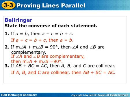 Holt McDougal Geometry 3-3 Proving Lines Parallel Bellringer State the converse of each statement. 1. If a = b, then a + c = b + c. 2. If mA + mB = 90°,