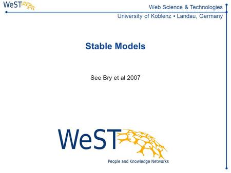 Web Science & Technologies University of Koblenz ▪ Landau, Germany Stable Models See Bry et al 2007.