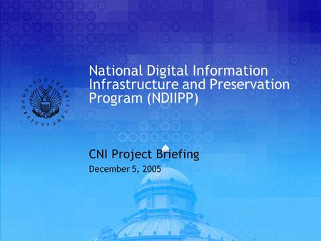 National Digital Information Infrastructure and Preservation Program (NDIIPP) CNI Project Briefing December 5, 2005.