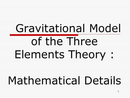 1 Gravitational Model of the Three Elements Theory : Mathematical Details.