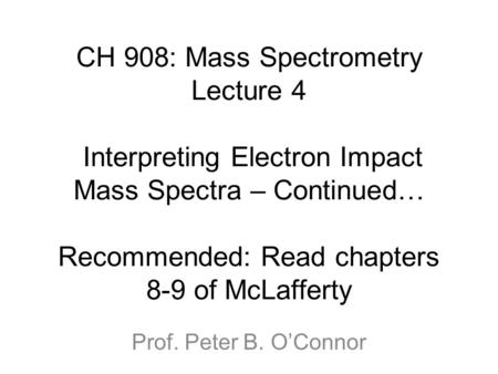 CH 908: Mass Spectrometry Lecture 4 Interpreting Electron Impact Mass Spectra – Continued… Recommended: Read chapters 8-9 of McLafferty Prof. Peter B.