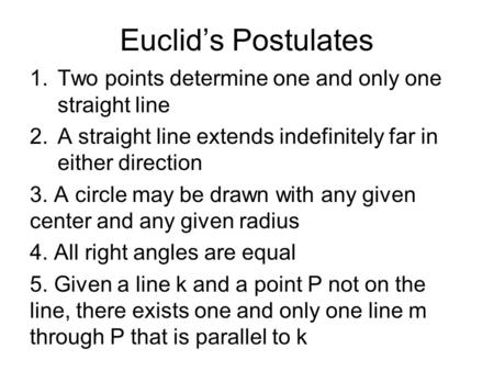 Euclid's Postulates 1.Two points determine one and only one straight line 2.A straight line extends indefinitely far in either direction 3. A circle may.