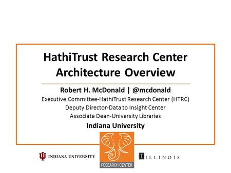 HathiTrust Research Center Architecture Overview Robert H. McDonald Executive Committee-HathiTrust Research Center (HTRC) Deputy Director-Data.