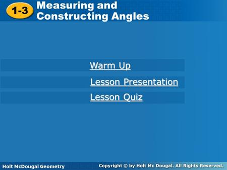 Holt McDougal Geometry 1-3 Measuring and Constructing Angles 1-3 Measuring and Constructing Angles Holt Geometry Warm Up Warm Up Lesson Presentation Lesson.
