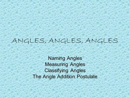 ANGLES, ANGLES, ANGLES Naming Angles Measuring Angles Classifying Angles The Angle Addition Postulate.
