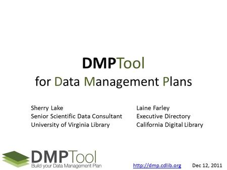 DMPTool for Data Management Plans Sherry Lake Senior Scientific Data Consultant University of Virginia Library Laine Farley Executive Directory California.