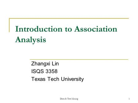 Data & Text Mining1 Introduction to Association Analysis Zhangxi Lin ISQS 3358 Texas Tech University.