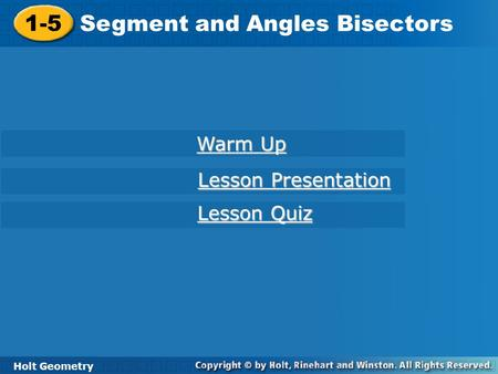 1-5 Segment and Angles Bisectors Holt Geometry Warm Up Warm Up Lesson Presentation Lesson Presentation Lesson Quiz Lesson Quiz.
