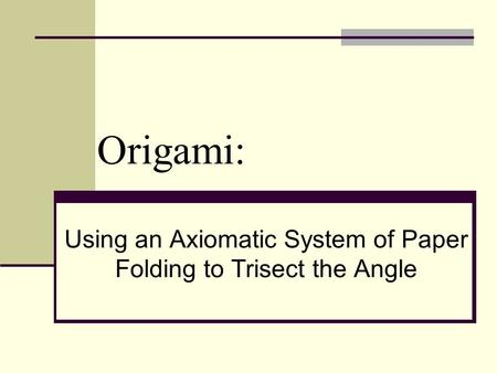 Origami: Using an Axiomatic System of Paper Folding to Trisect the Angle.