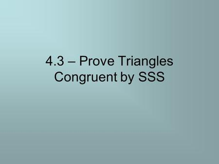 4.3 – Prove Triangles Congruent by SSS. We know… Triangles have six parts But do we really need all six parts to say two triangles are congruent?