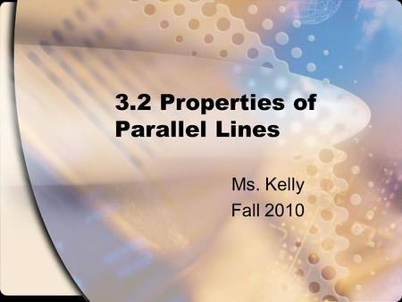 3.2 Properties of Parallel Lines Ms. Kelly Fall 2010.