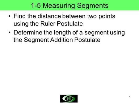 1 1-5 Measuring Segments Find the distance between two points using the Ruler Postulate Determine the length of a segment using the Segment Addition Postulate.