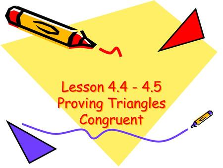 Lesson 4.4 - 4.5 Proving Triangles Congruent Triangle Congruency Short-Cuts If you can prove one of the following short cuts, you have two congruent.