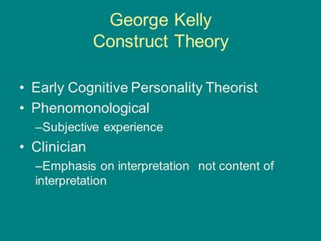George Kelly Construct Theory Early Cognitive Personality Theorist Phenomonological –Subjective experience Clinician –Emphasis on interpretation not content.