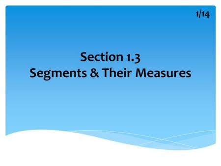 Section 1.3 Segments & Their Measures 1/14. Geometric Vocabulary Postulate : Rules that are accepted without proof. Axiom : Synonym for postulate. Theorem.