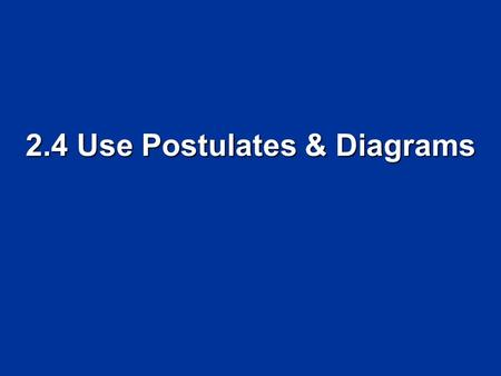 2.4 Use Postulates & Diagrams. Objectives Identify and use basic postulates about points, lines, and planes. Identify and use basic postulates about points,