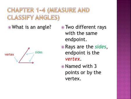  What is an angle?  Two different rays with the same endpoint.  Rays are the sides, endpoint is the vertex.  Named with 3 points or by the vertex.