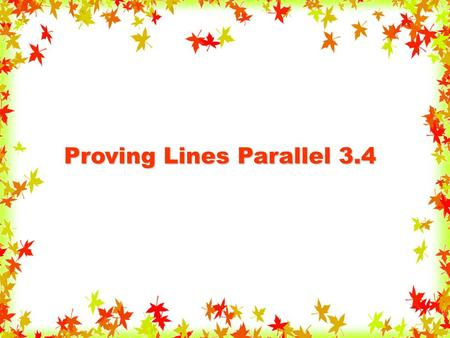 Proving Lines Parallel 3.4. Use the angles formed by a transversal to prove two lines are parallel. Objective.