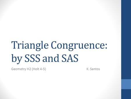 Triangle Congruence: by SSS and SAS Geometry H2 (Holt 4-5) K. Santos.