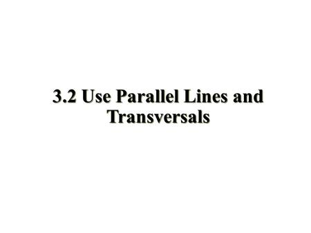 3.2 Use Parallel Lines and Transversals. Objectives Use the properties of parallel lines to determine congruent angles Use algebra to find angle measures.